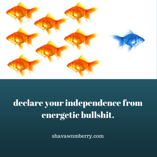 declare your energetic independence from bullshit.